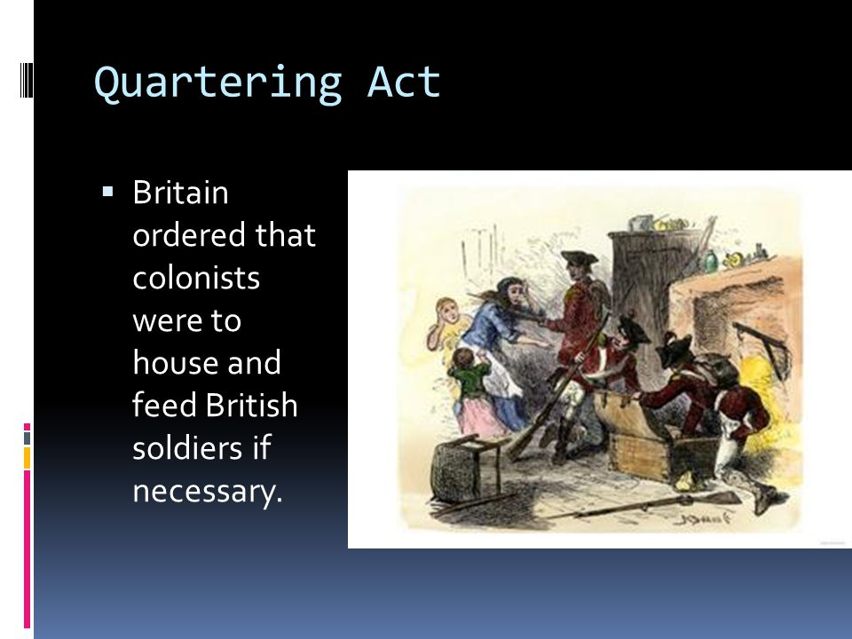 Quartering Act Britain ordered that colonists were to house and feed British soldiers if necessary.