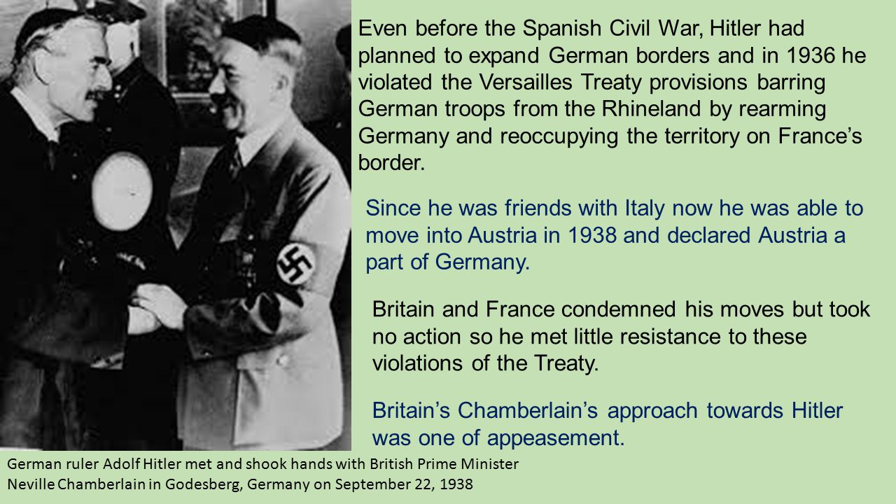 Even before the Spanish Civil War, Hitler had planned to expand German borders and in 1936 he violated the Versailles Treaty provisions barring German troops from the Rhineland by rearming Germany and reoccupying the territory on France's border.