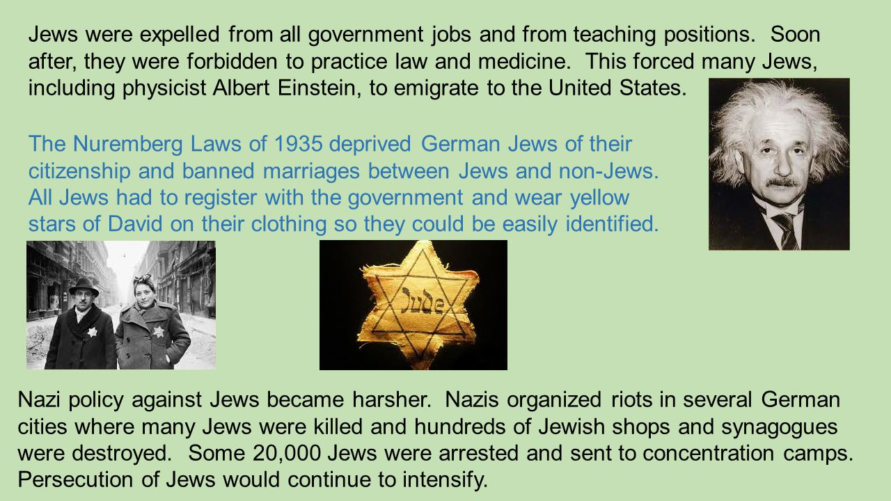 Jews were expelled from all government jobs and from teaching positions. Soon after, they were forbidden to practice law and medicine. This forced many Jews, including physicist Albert Einstein, to emigrate to the United States.