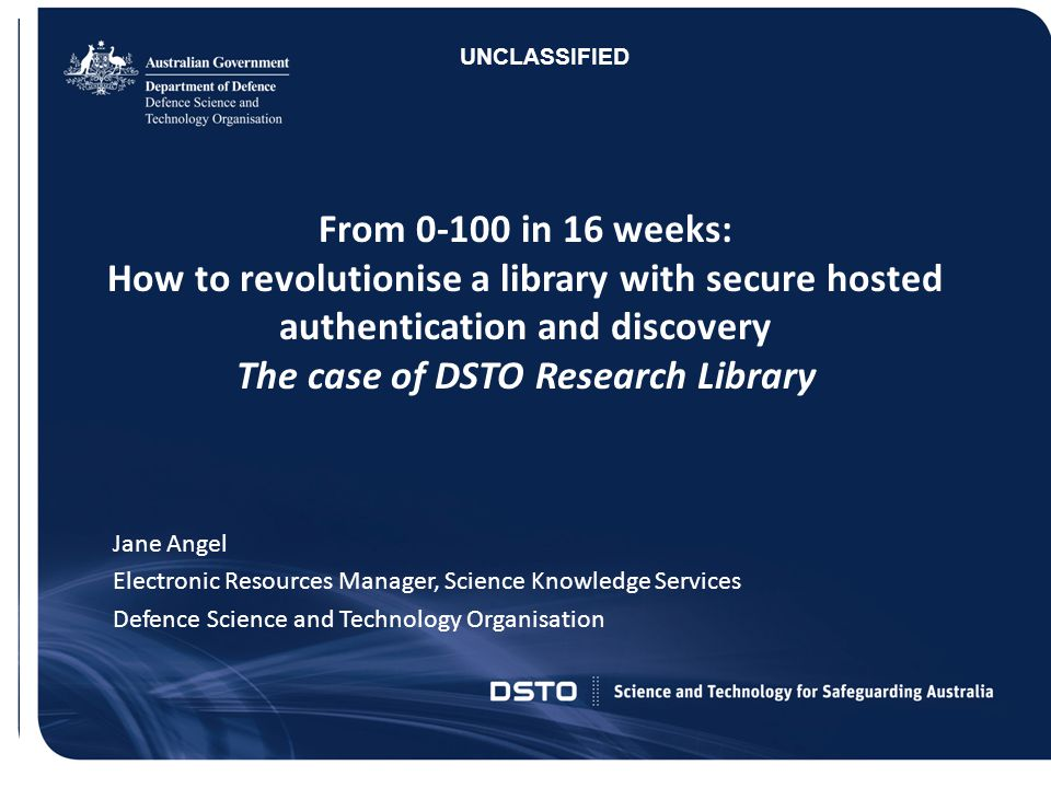 UNCLASSIFIED From 0-100 in 16 weeks: How to revolutionise a library with secure hosted authentication and discovery The case of DSTO Research Library.