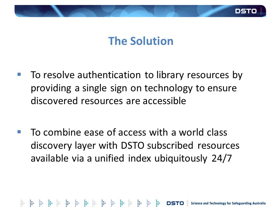 The Solution To resolve authentication to library resources by providing a single sign on technology to ensure discovered resources are accessible.