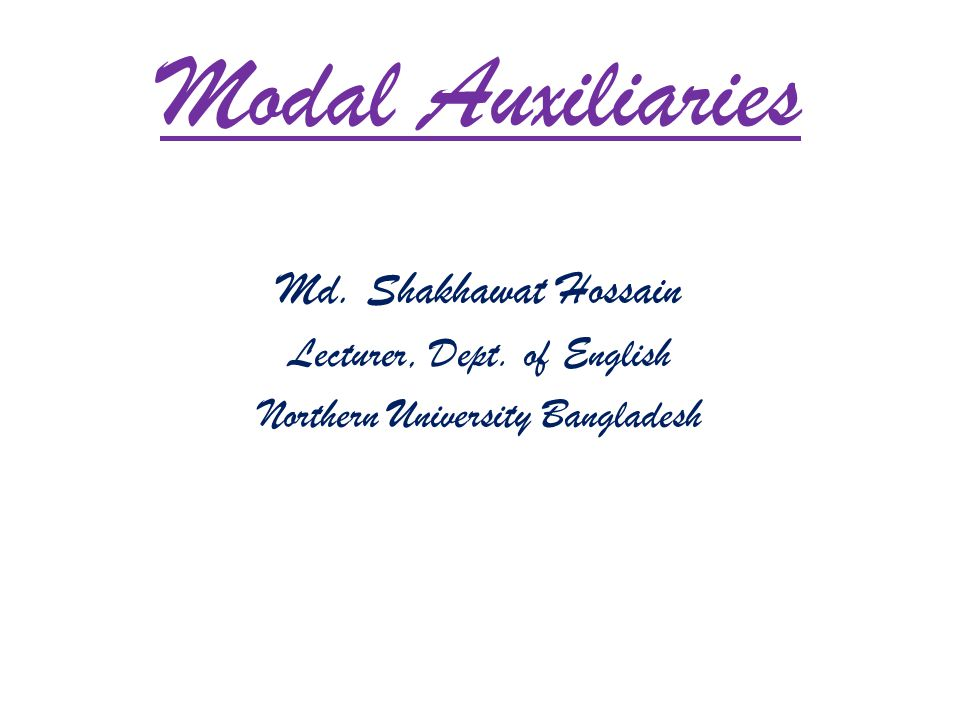 Modal Auxiliaries Md. Shakhawat Hossain Lecturer, Dept. of English