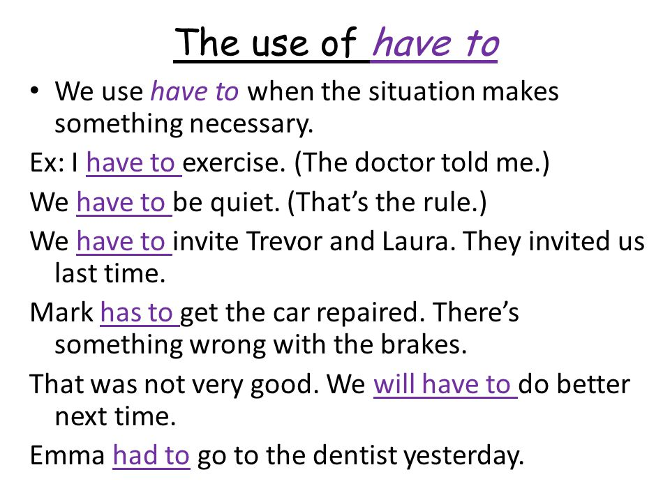 The use of have to We use have to when the situation makes something necessary. Ex: I have to exercise. (The doctor told me.)