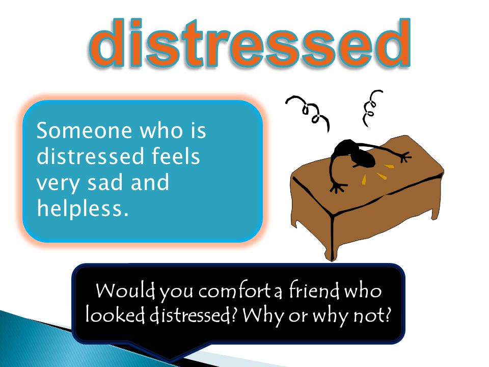 Would you comfort a friend who looked distressed Why or why not