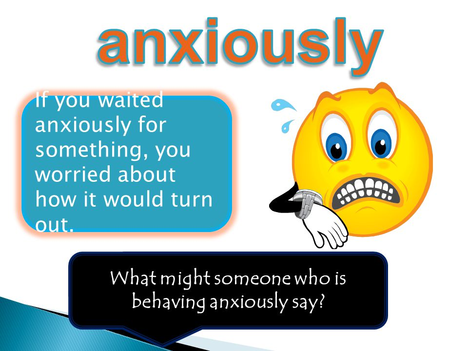 What might someone who is behaving anxiously say