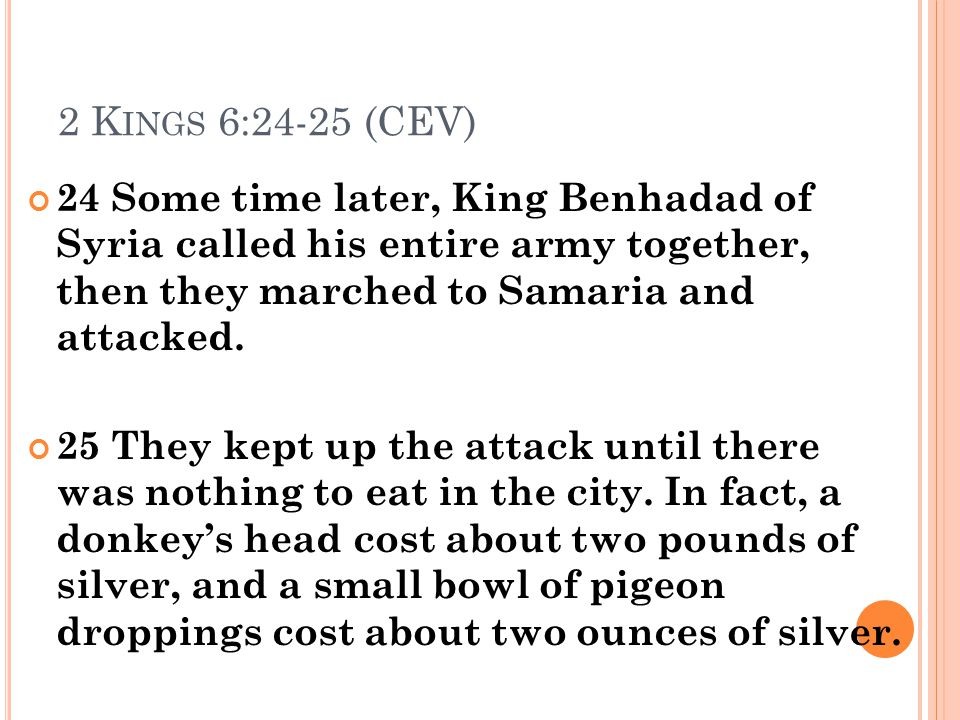 2 Kings 6:24-25 (CEV) 24 Some time later, King Benhadad of Syria called his entire army together, then they marched to Samaria and attacked.
