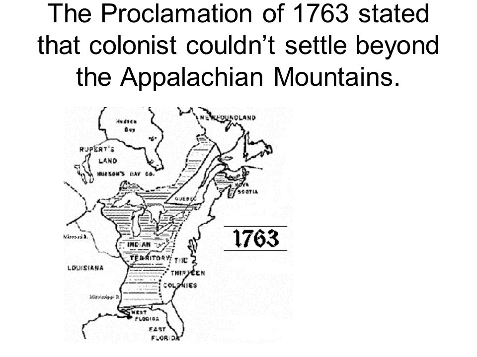 The Proclamation of 1763 stated that colonist couldn't settle beyond the Appalachian Mountains.