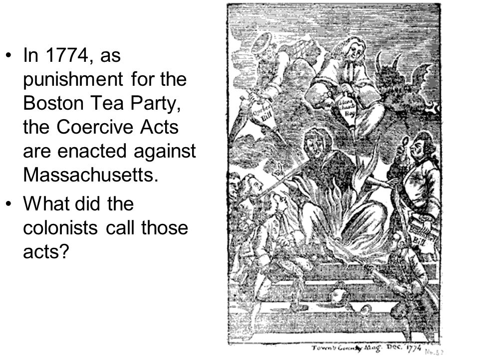 In 1774, as punishment for the Boston Tea Party, the Coercive Acts are enacted against Massachusetts.