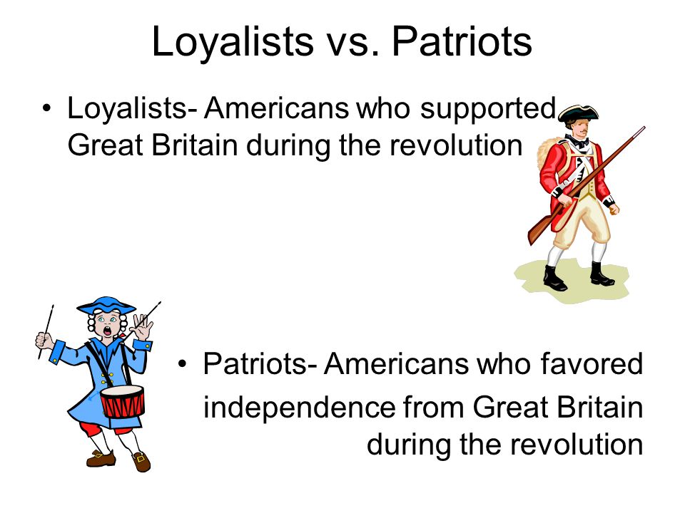 Loyalists vs. Patriots Loyalists- Americans who supported Great Britain during the revolution. Patriots- Americans who favored.