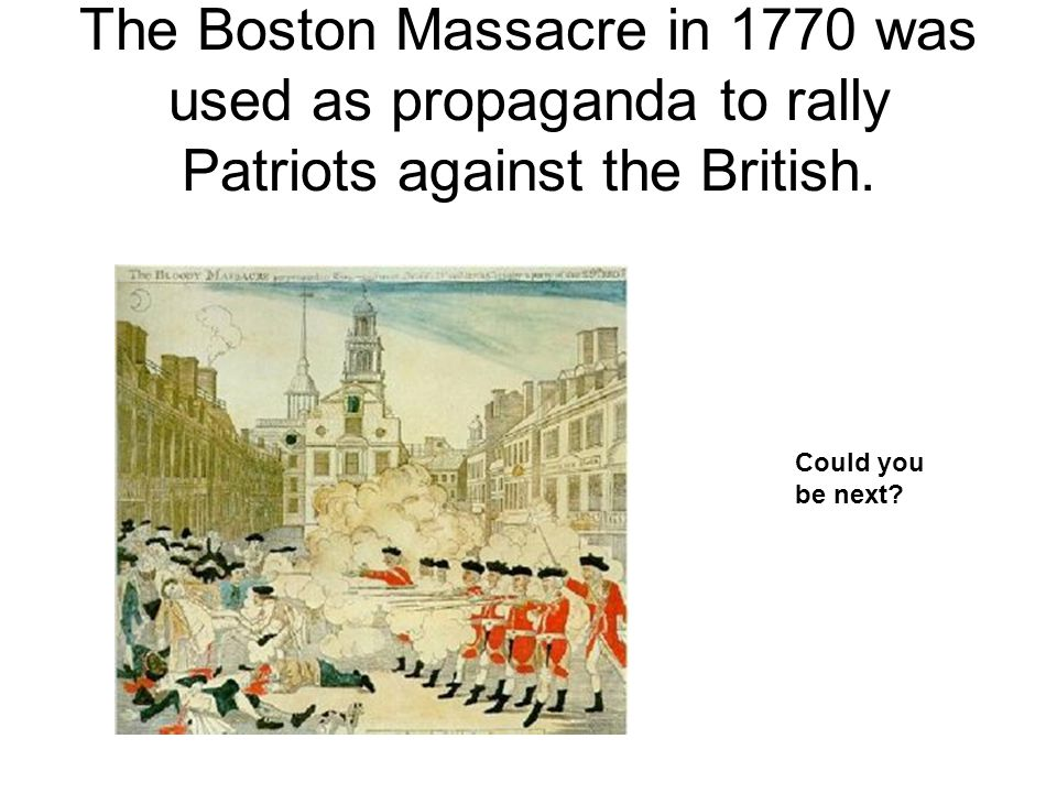 The Boston Massacre in 1770 was used as propaganda to rally Patriots against the British.