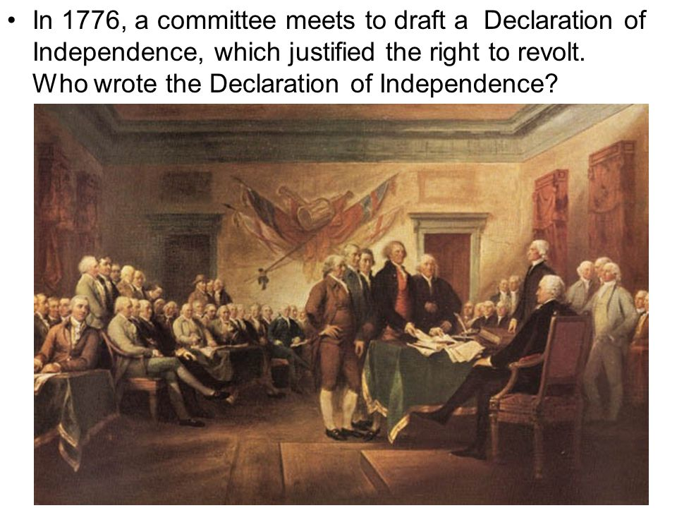 In 1776, a committee meets to draft a Declaration of Independence, which justified the right to revolt.