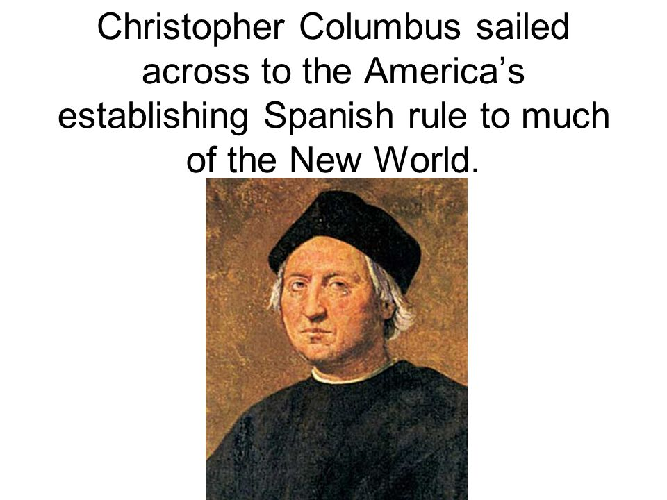Christopher Columbus sailed across to the America's establishing Spanish rule to much of the New World.