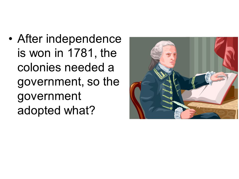 After independence is won in 1781, the colonies needed a government, so the government adopted what
