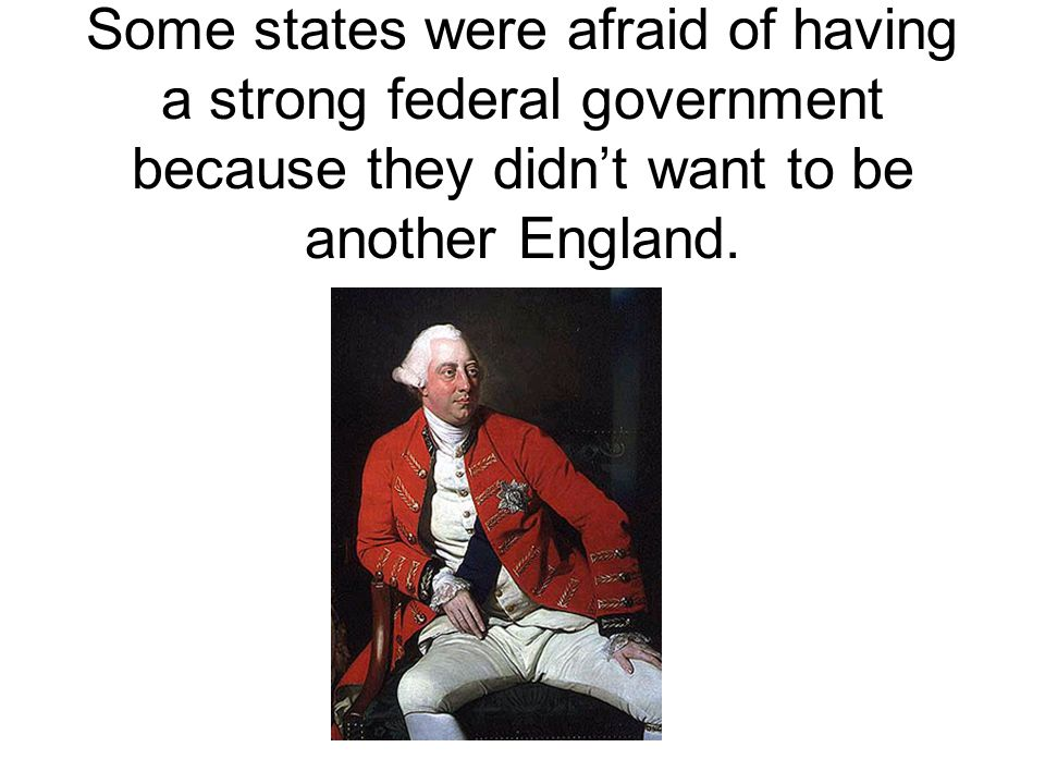 Some states were afraid of having a strong federal government because they didn't want to be another England.