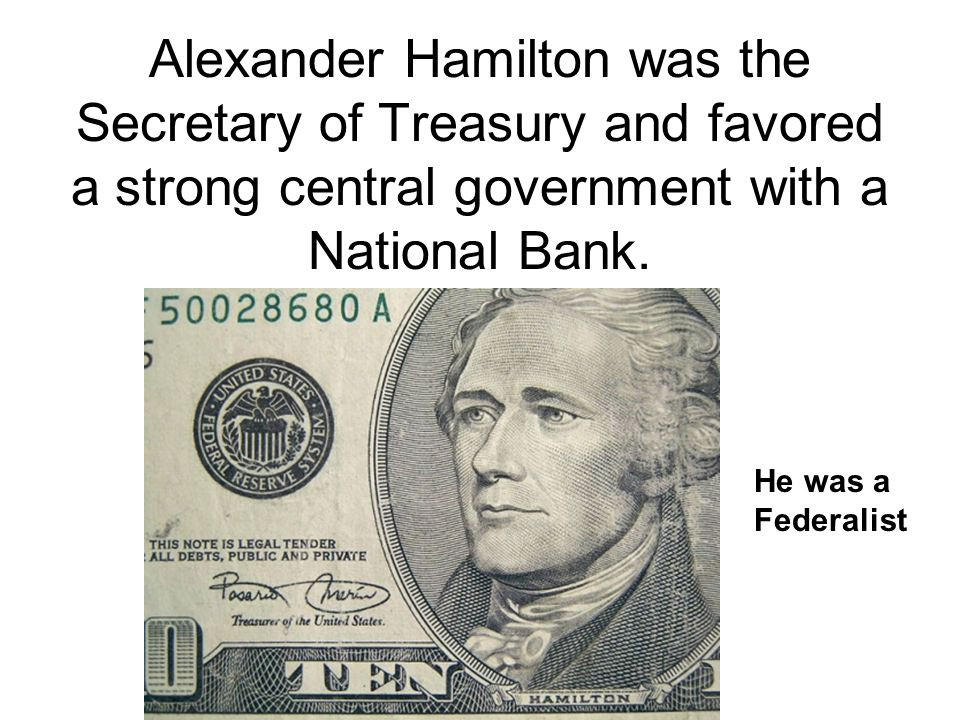Alexander Hamilton was the Secretary of Treasury and favored a strong central government with a National Bank.