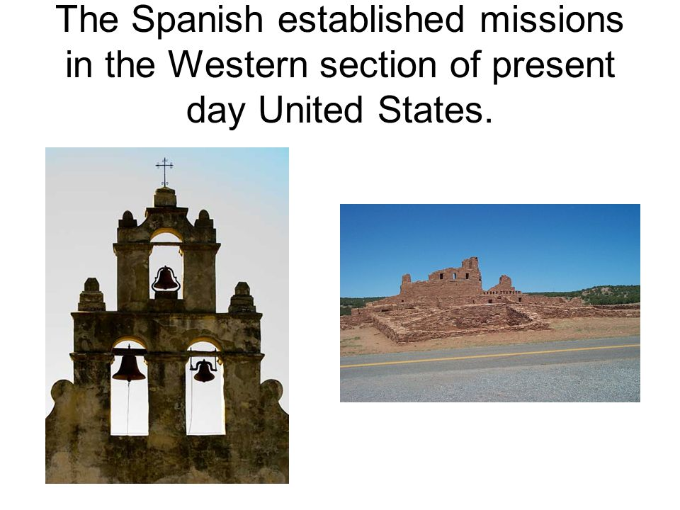 The Spanish established missions in the Western section of present day United States.