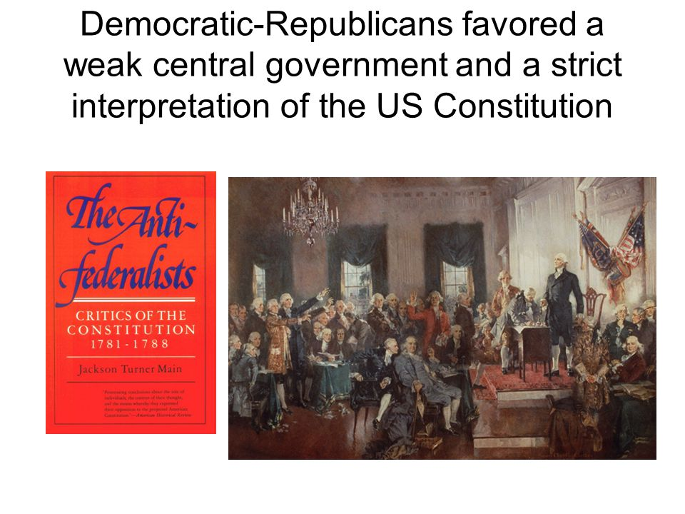 Democratic-Republicans favored a weak central government and a strict interpretation of the US Constitution