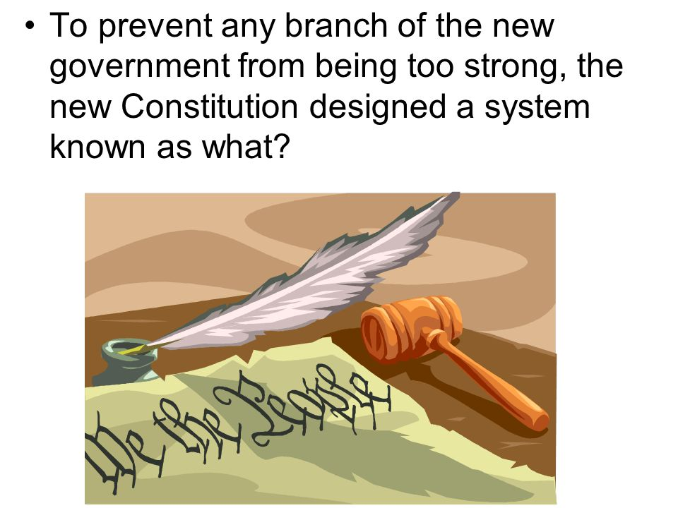 To prevent any branch of the new government from being too strong, the new Constitution designed a system known as what