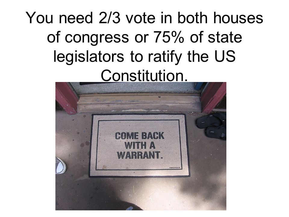 You need 2/3 vote in both houses of congress or 75% of state legislators to ratify the US Constitution.
