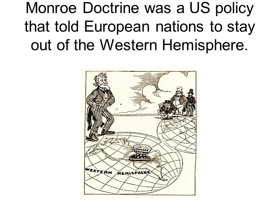 Monroe Doctrine was a US policy that told European nations to stay out of the Western Hemisphere.