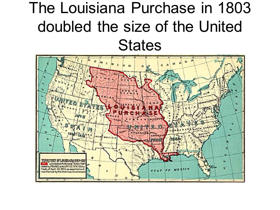 The Louisiana Purchase in 1803 doubled the size of the United States