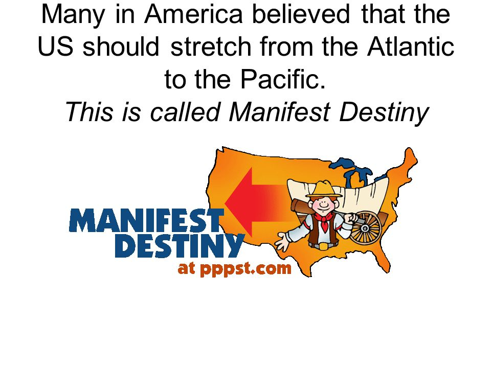 Many in America believed that the US should stretch from the Atlantic to the Pacific.