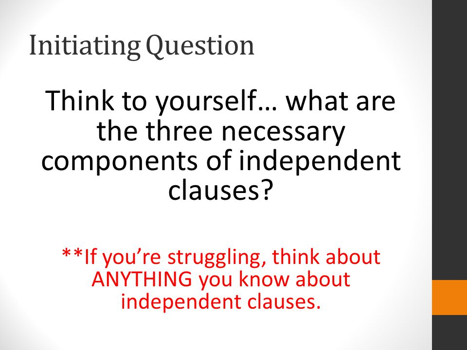 Initiating Question Think to yourself… what are the three necessary components of independent clauses
