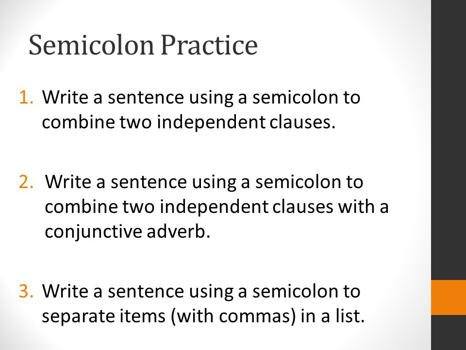 Semicolon Practice Write a sentence using a semicolon to combine two independent clauses.