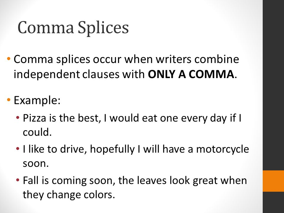 Comma Splices Comma splices occur when writers combine independent clauses with ONLY A COMMA. Example: