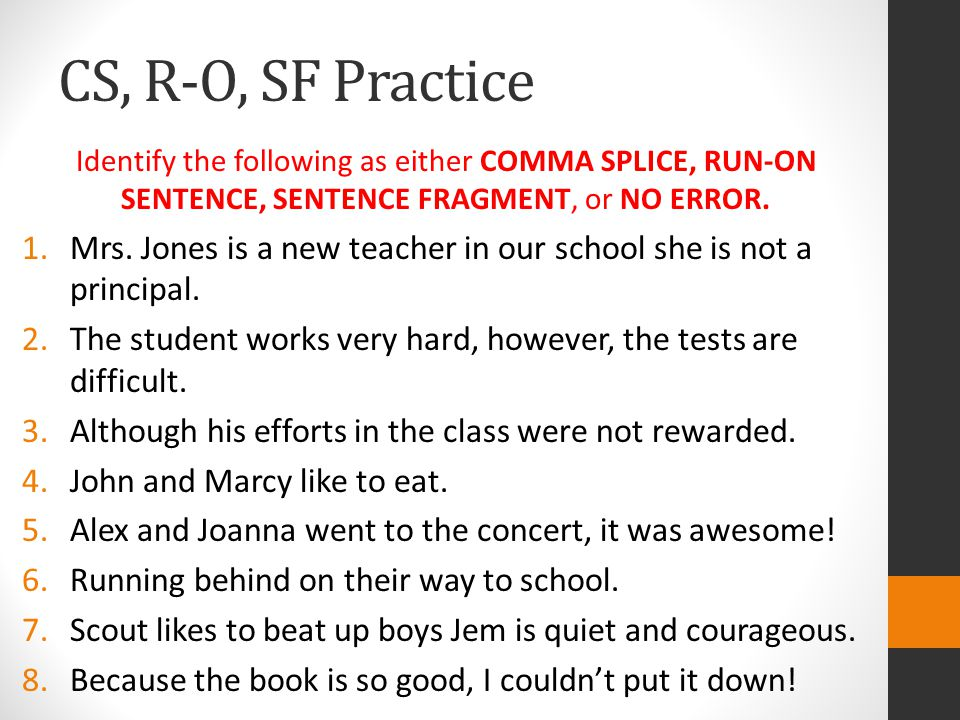 CS, R-O, SF Practice Identify the following as either COMMA SPLICE, RUN-ON SENTENCE, SENTENCE FRAGMENT, or NO ERROR.