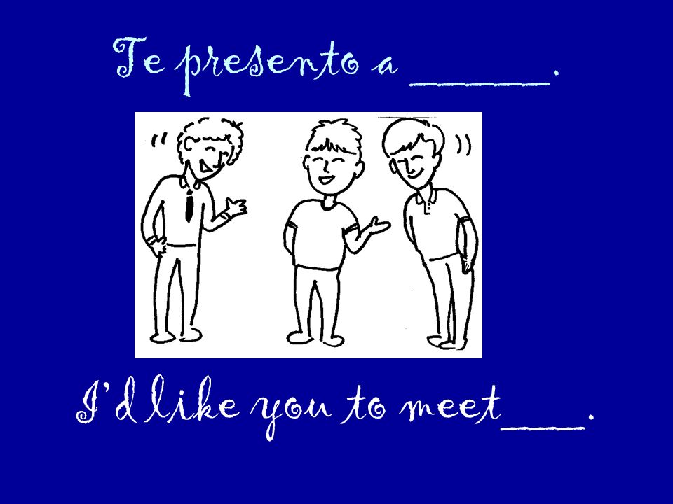 Te presento a _____. I'd like you to meet___.