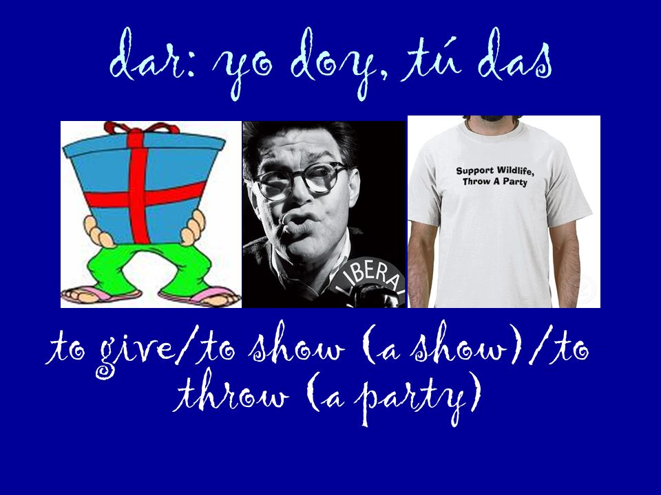 to give/to show (a show)/to throw (a party)