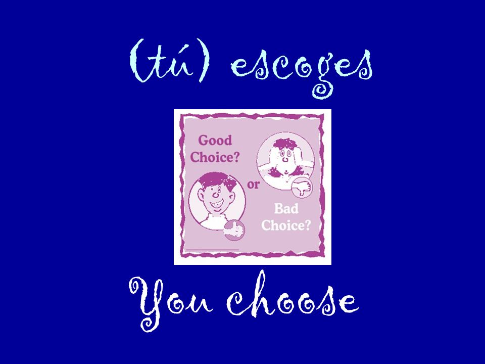 (tú) escoges You choose