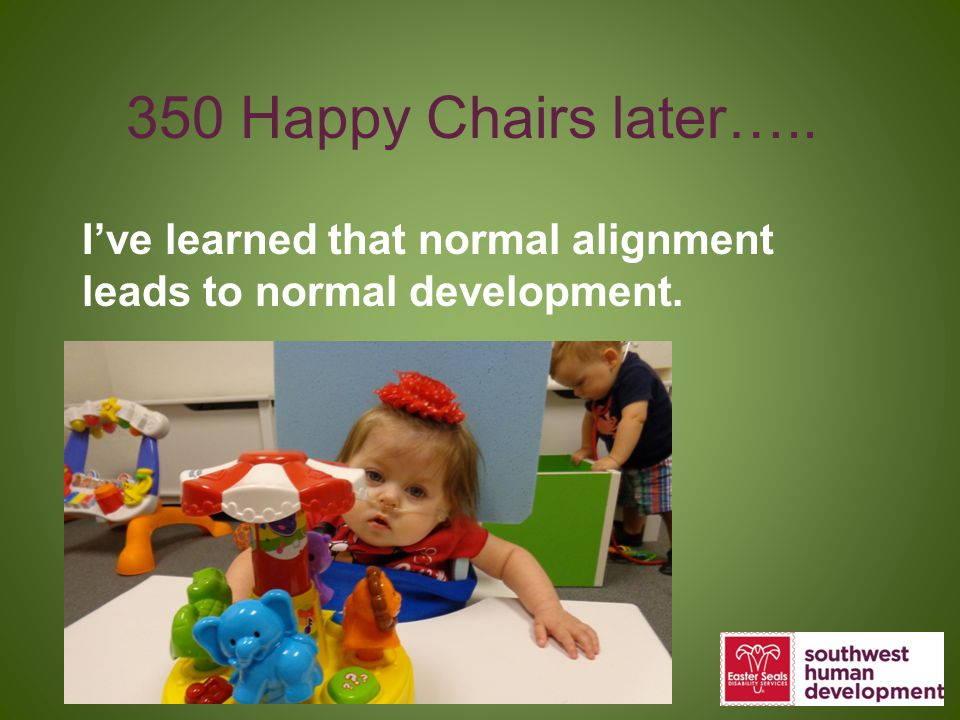350 Happy Chairs later….. I've learned that normal alignment leads to normal development.