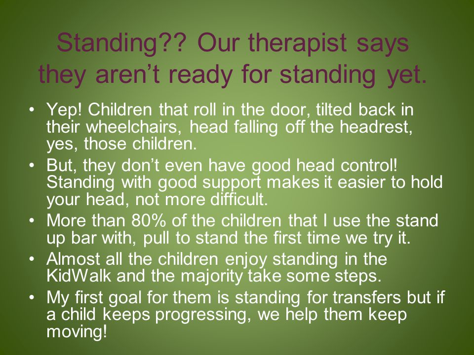 Standing Our therapist says they aren't ready for standing yet.