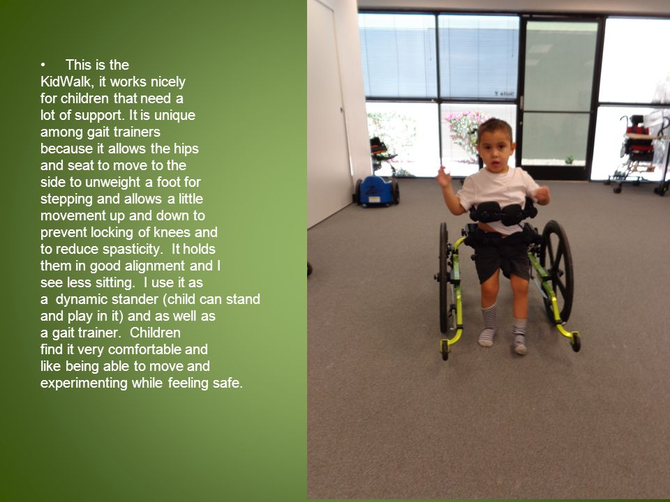 This is the KidWalk, it works nicely. for children that need a. lot of support. It is unique. among gait trainers.
