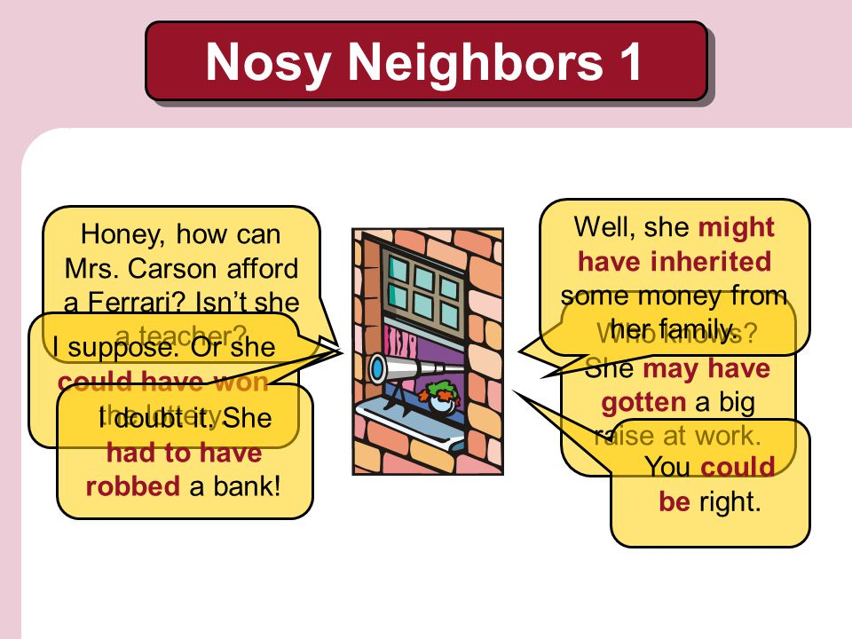 Nosy Neighbors 1 Well, she might have inherited some money from her family. Honey, how can Mrs. Carson afford a Ferrari Isn't she a teacher