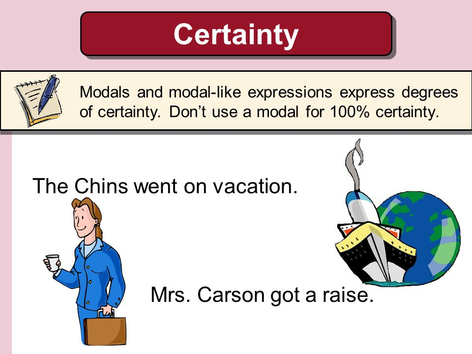 Certainty The Chins went on vacation. Mrs. Carson got a raise.