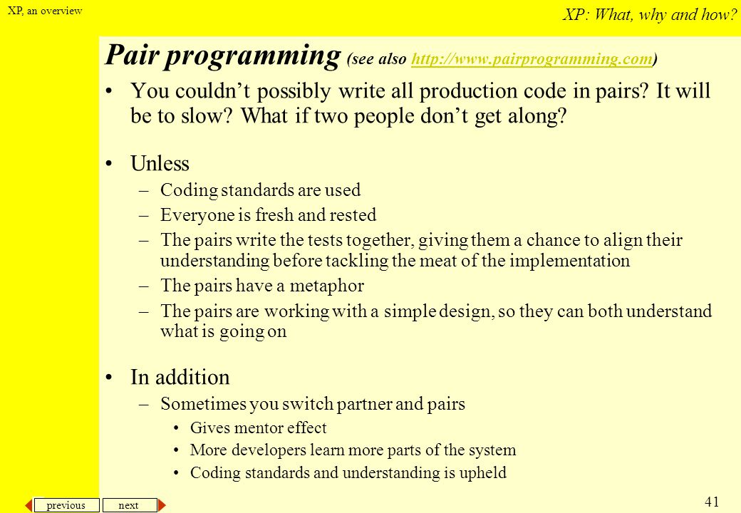 Pair programming (see also http://www.pairprogramming.com)