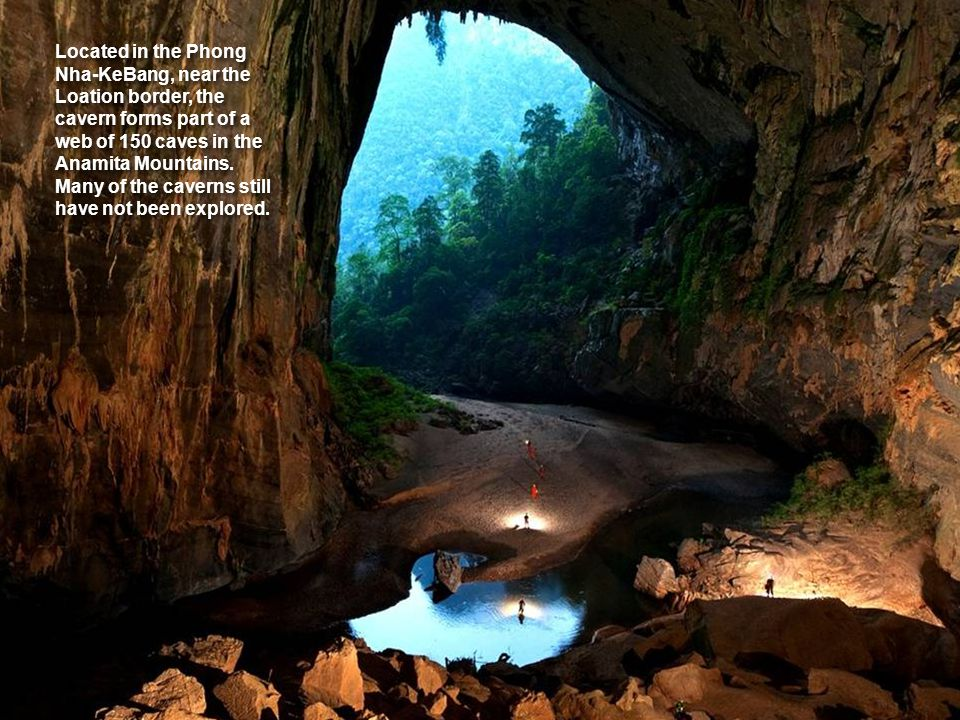 Located in the Phong Nha-KeBang, near the Loation border, the cavern forms part of a web of 150 caves in the Anamita Mountains.