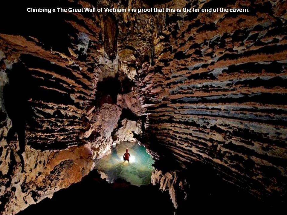 Climbing « The Great Wall of Vietnam » is proof that this is the far end of the cavern.