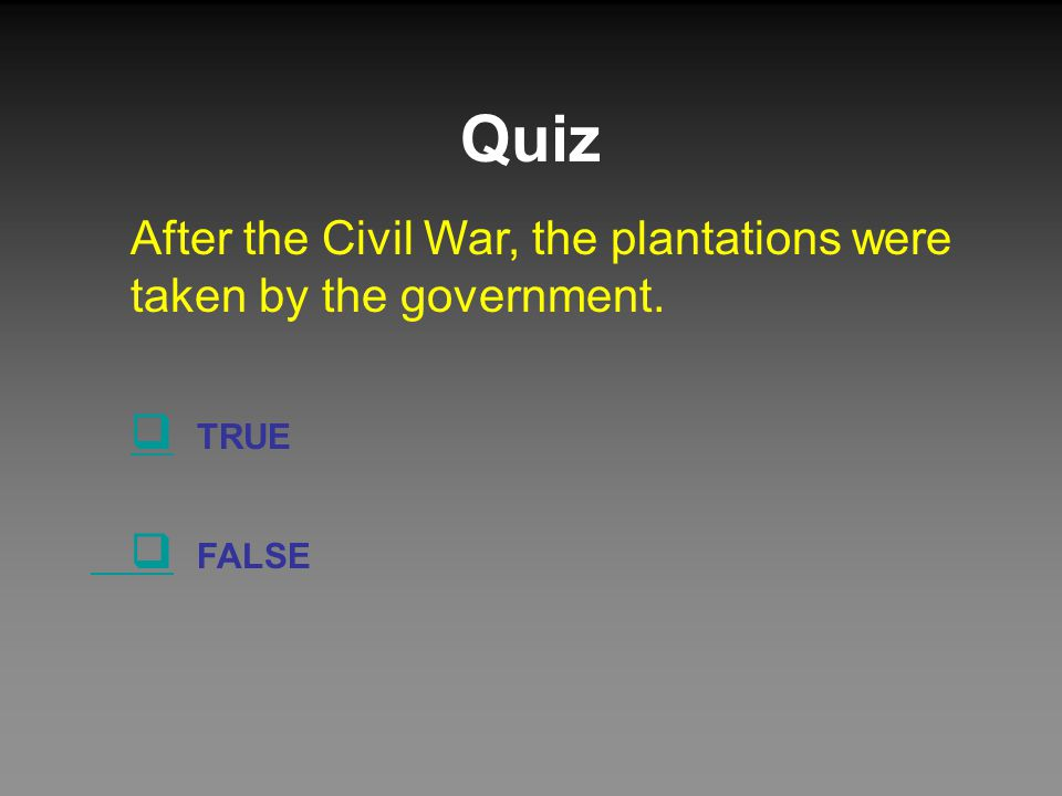 Quiz After the Civil War, the plantations were taken by the government.  TRUE  FALSE