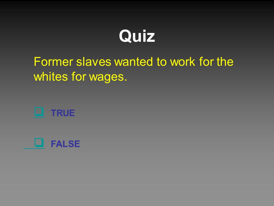Quiz Former slaves wanted to work for the whites for wages.  TRUE