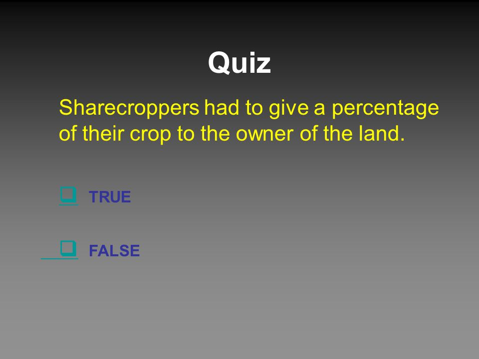 Quiz Sharecroppers had to give a percentage of their crop to the owner of the land.  TRUE  FALSE