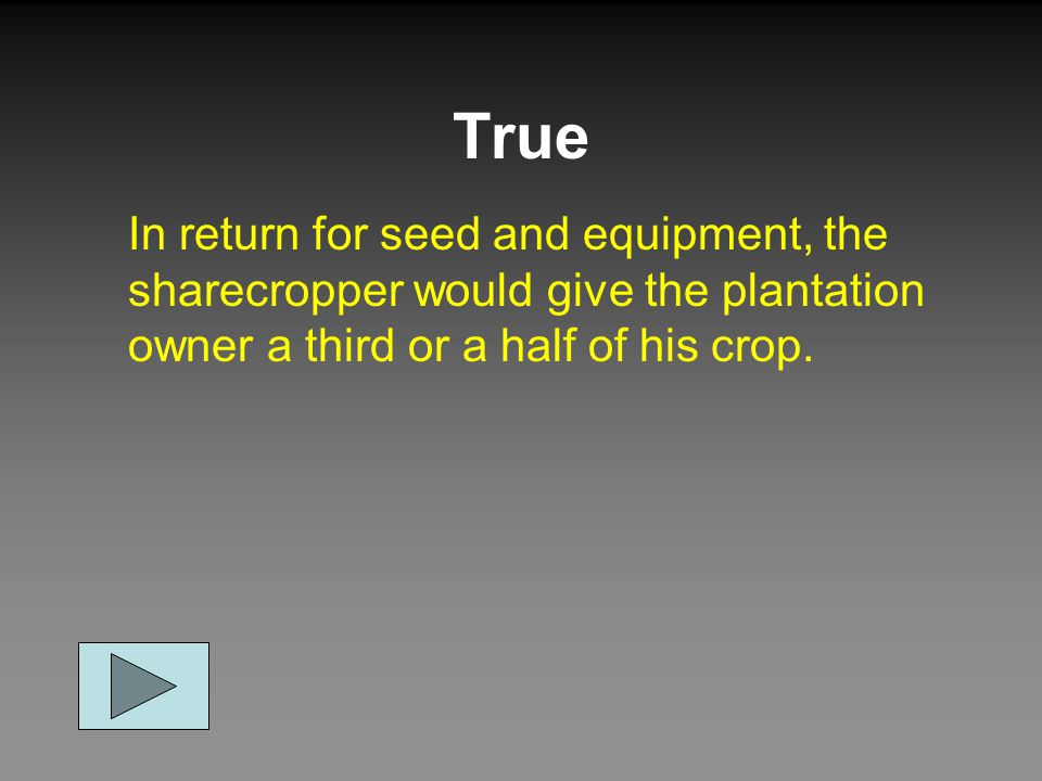 True In return for seed and equipment, the sharecropper would give the plantation owner a third or a half of his crop.