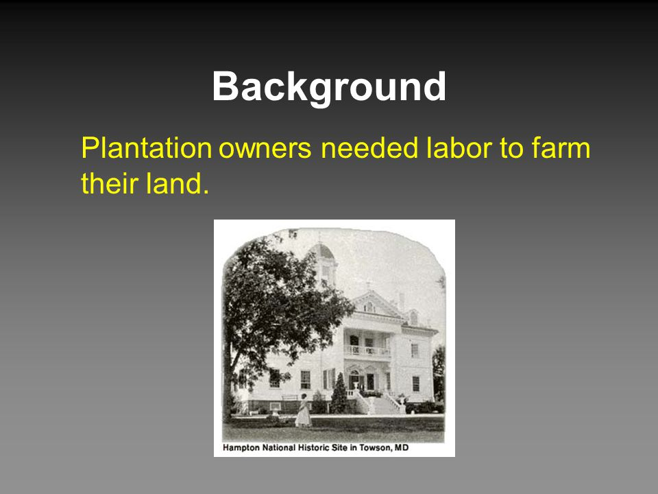 Background Plantation owners needed labor to farm their land.