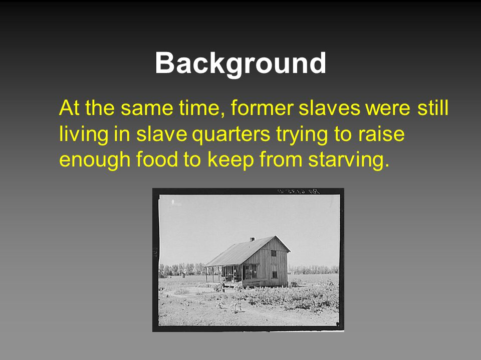 Background At the same time, former slaves were still living in slave quarters trying to raise enough food to keep from starving.