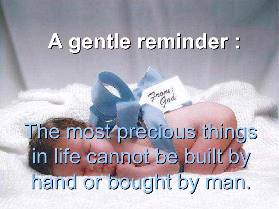 A gentle reminder : The most precious things in life cannot be built by hand or bought by man.