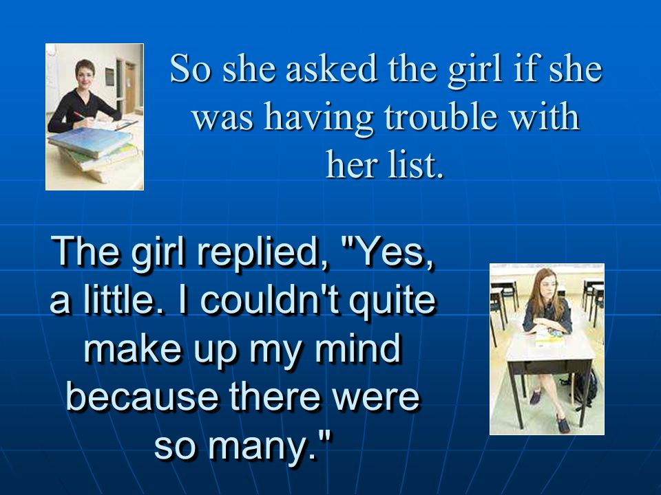 So she asked the girl if she was having trouble with her list.