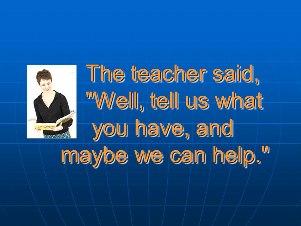 The teacher said,. Well, tell us what. you have, and